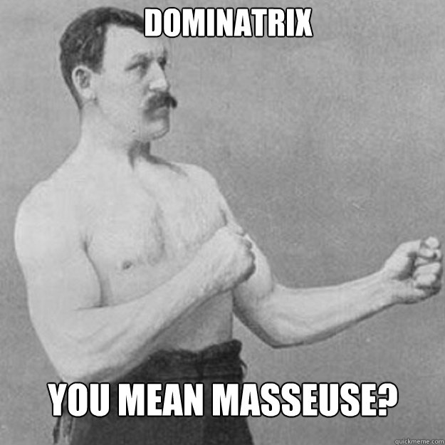 Dominatrix You mean masseuse? - Dominatrix You mean masseuse?  Misc