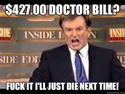 $427.00 doctor bill? Fuck it I'll just die next time! - $427.00 doctor bill? Fuck it I'll just die next time!  Bill OReilly Rant