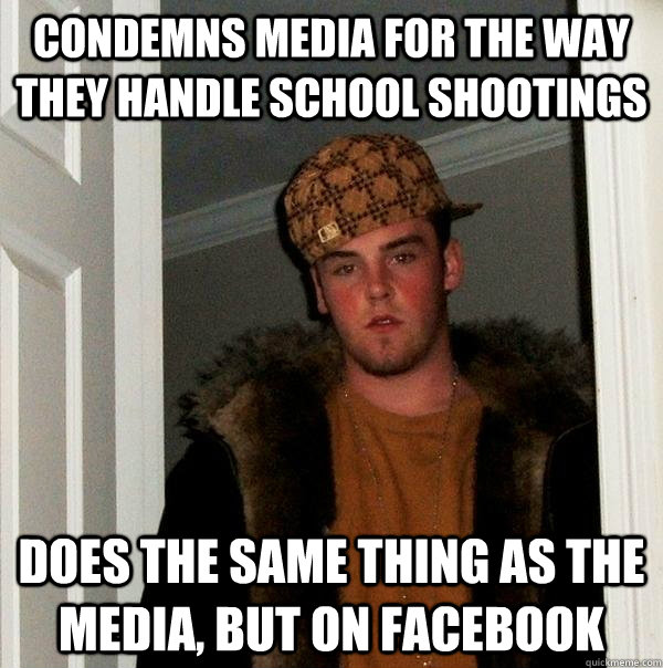 Condemns media for the way they handle school shootings Does the same thing as the media, but on facebook - Condemns media for the way they handle school shootings Does the same thing as the media, but on facebook  Scumbag Steve