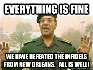 EVERYTHING IS FINE WE HAVE DEFEATED THE INFIDELS FROM NEW ORLEANS.   ALL IS WELL!  Baghdad Bob