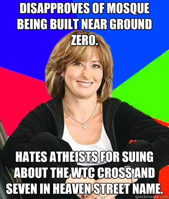 Disapproves of mosque being built near ground zero. Hates atheists for suing about the WTC Cross and Seven in heaven street name. - Disapproves of mosque being built near ground zero. Hates atheists for suing about the WTC Cross and Seven in heaven street name.  Sheltering Suburban Mom