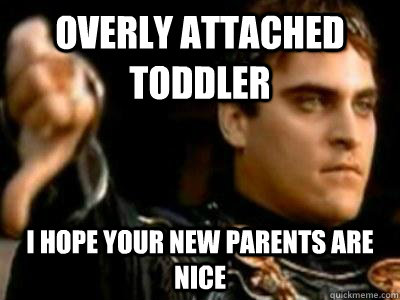 Overly attached toddler I hope your new parents are nice - Overly attached toddler I hope your new parents are nice  Downvoting Roman