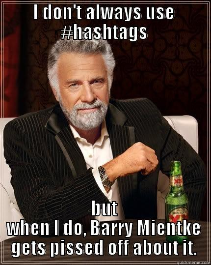 I DON'T ALWAYS USE #HASHTAGS BUT WHEN I DO, BARRY MIENTKE GETS PISSED OFF ABOUT IT. The Most Interesting Man In The World
