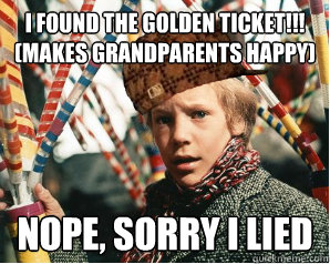 I found the golden ticket!!! (makes Grandparents happy)  Nope, sorry i lied  Scumbag Charlie Bucket