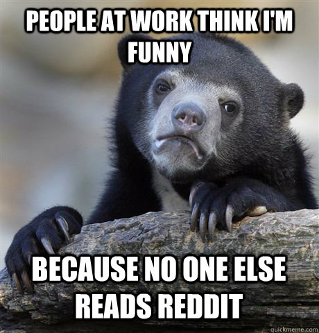 People at work think I'm funny because no one else reads reddit - People at work think I'm funny because no one else reads reddit  Confession Bear