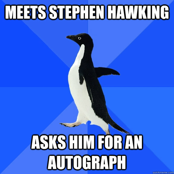 Meets Stephen Hawking Asks Him For An Autograph - Meets Stephen Hawking Asks Him For An Autograph  Socially Awkward Penguin