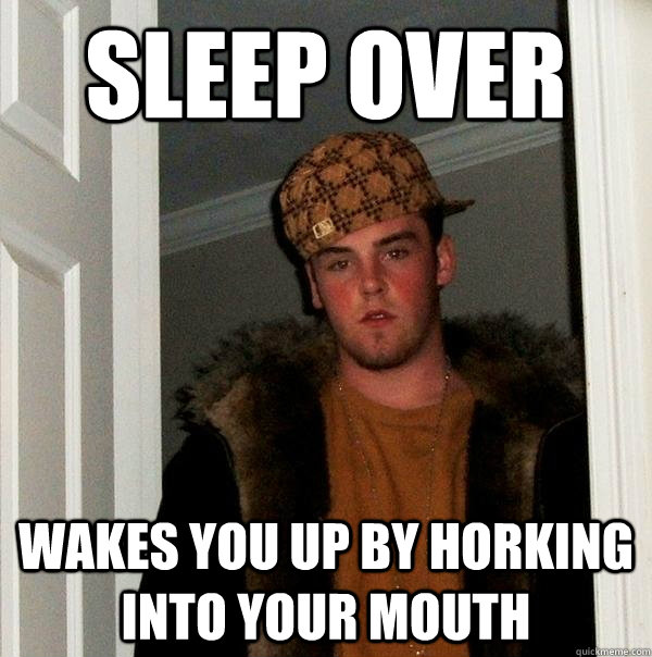 Sleep over Wakes you up by horking into your mouth - Sleep over Wakes you up by horking into your mouth  Scumbag Steve