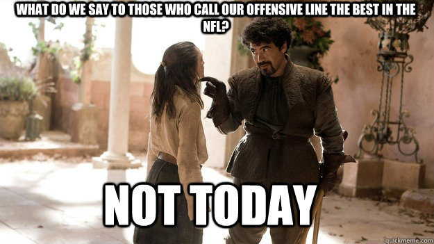 What do we say to those who call our Offensive Line the best in the NFL? Not Today - What do we say to those who call our Offensive Line the best in the NFL? Not Today  Arya not today