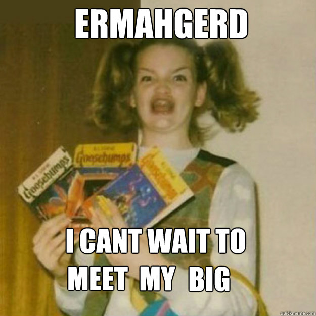 ERMAHGERD i cant wait to    meet my big  my  big