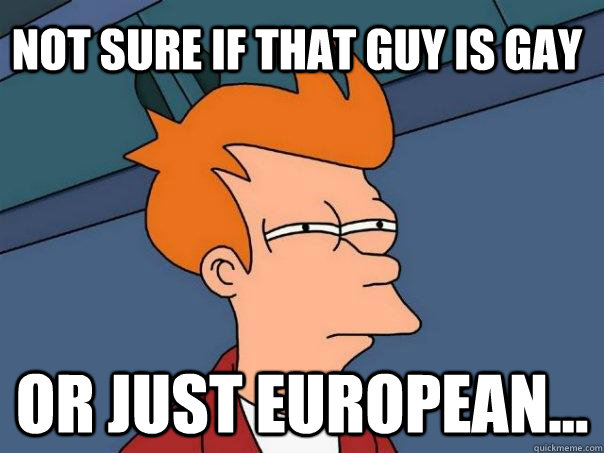 Not sure if that guy is gay Or just European... - Not sure if that guy is gay Or just European...  Futurama Fry