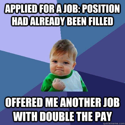 Applied for a job: Position had already been filled offered me another job with double the pay  Success Kid