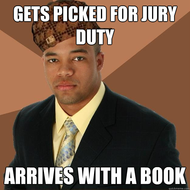 Gets picked for jury duty Arrives with a book