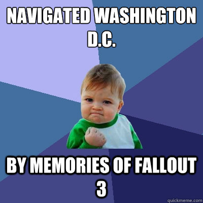 Navigated Washington d.c. by memories of fallout 3 - Navigated Washington d.c. by memories of fallout 3  Success Kid