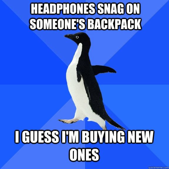 Headphones snag on someone's backpack I guess I'm buying new ones - Headphones snag on someone's backpack I guess I'm buying new ones  Socially Awkward Penguin