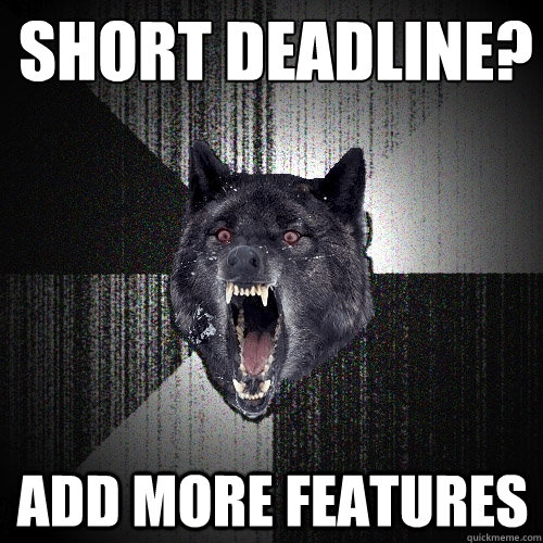 short deadline? add more features - short deadline? add more features  Insanity Wolf