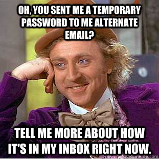 Oh, you sent me a temporary password to me alternate email? Tell me more about how it's in my inbox right now.  - Oh, you sent me a temporary password to me alternate email? Tell me more about how it's in my inbox right now.   Condescending Wonka