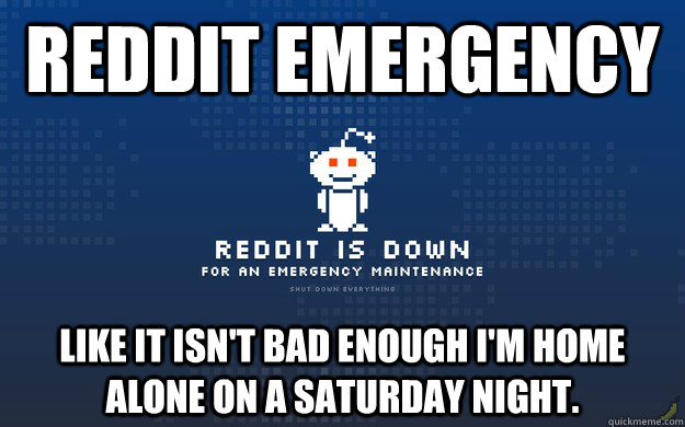 reddit emergency Like it isn't bad enough I'm home alone on a Saturday night. - reddit emergency Like it isn't bad enough I'm home alone on a Saturday night.  reddit emergency