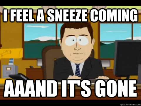 i feel a sneeze coming Aaand It's gone - i feel a sneeze coming Aaand It's gone  Misc