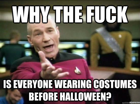 Why the fuck is everyone wearing costumes before halloween? - Why the fuck is everyone wearing costumes before halloween?  Annoyed Picard HD