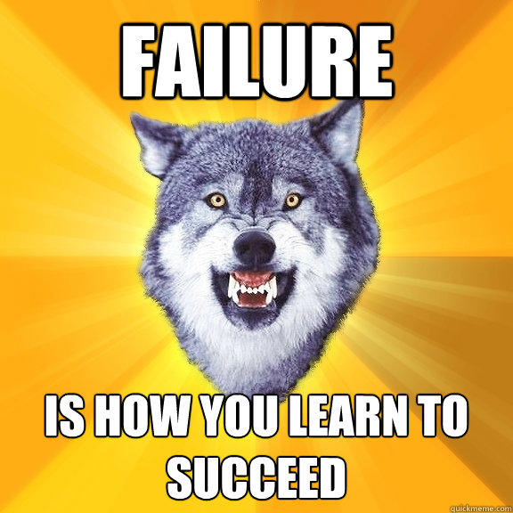 FAILURE IS HOW YOU LEARN TO SUCCEED - FAILURE IS HOW YOU LEARN TO SUCCEED  Courage Wolf