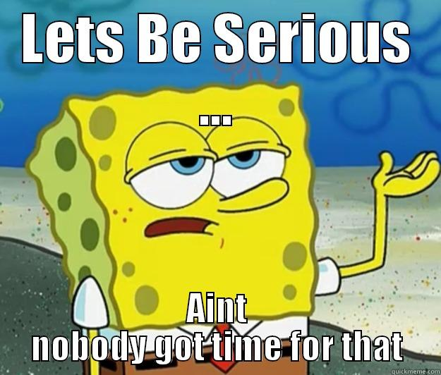 LETS BE SERIOUS ... AINT NOBODY GOT TIME FOR THAT Tough Spongebob