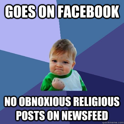 Goes on facebook no obnoxious religious posts on newsfeed - Goes on facebook no obnoxious religious posts on newsfeed  Success Kid