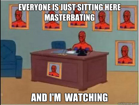 everyone is just sitting here masterbating and i'm  watching
