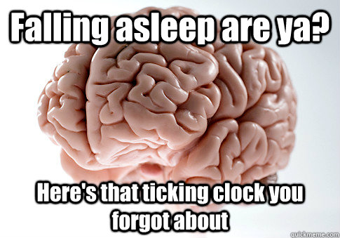 Falling asleep are ya? Here's that ticking clock you forgot about  - Falling asleep are ya? Here's that ticking clock you forgot about   Scumbag Brain