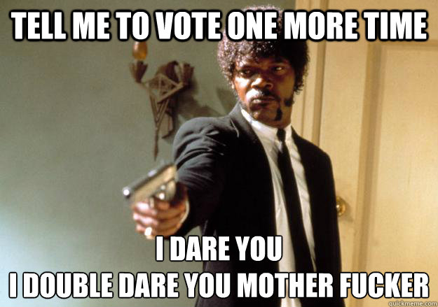 Tell me to vote one more time I dare you  i double dare you mother fucker