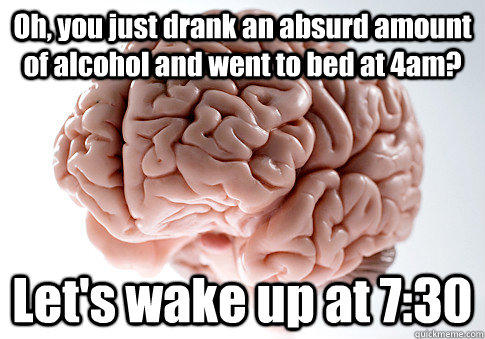 Oh, you just drank an absurd amount of alcohol and went to bed at 4am? Let's wake up at 7:30 - Oh, you just drank an absurd amount of alcohol and went to bed at 4am? Let's wake up at 7:30  Scumbag Brain