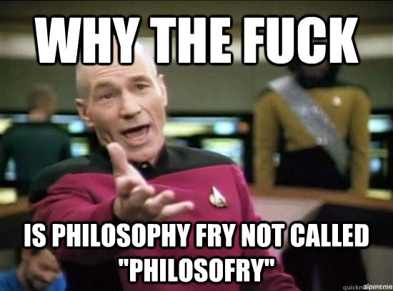 Why the fuck is philosophy fry not called