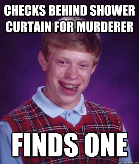 Checks behind shower curtain for murderer Finds one - Checks behind shower curtain for murderer Finds one  Bad Luck Brian