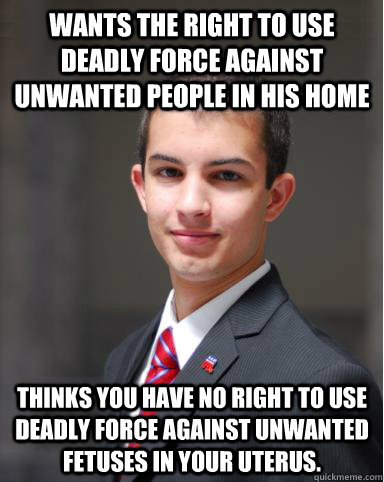 Wants the right to use deadly force against unwanted people in his home thinks you have no right to use deadly force against unwanted fetuses in your uterus. - Wants the right to use deadly force against unwanted people in his home thinks you have no right to use deadly force against unwanted fetuses in your uterus.  College Conservative