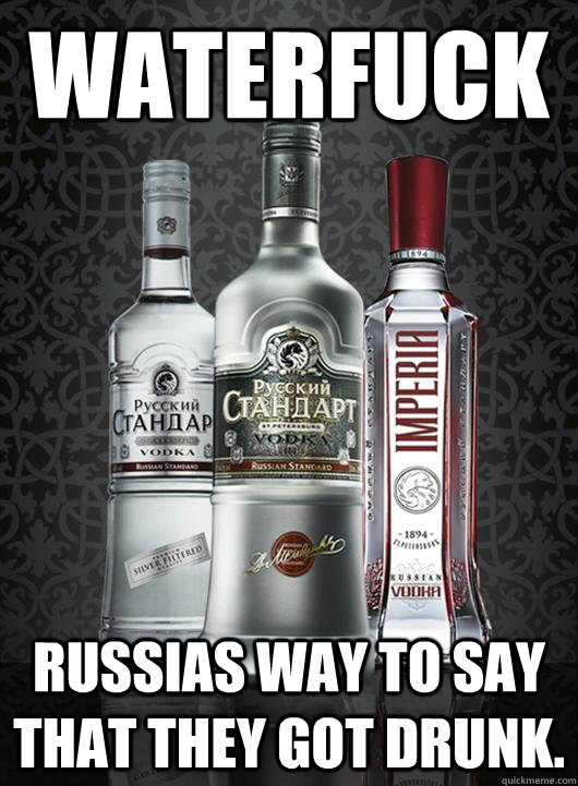 Waterfuck Russias way to say that they got drunk.  Russian vodka
