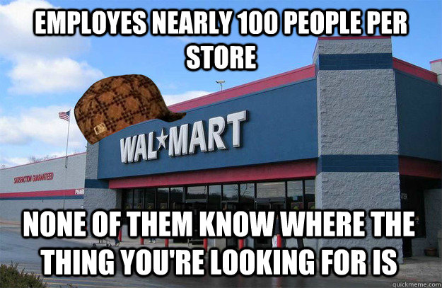 Employes nearly 100 people per store none of them know where the thing you're looking for is  scumbag walmart