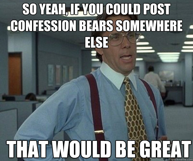So yeah, if you could post confession bears somewhere else THAT WOULD BE GREAT - So yeah, if you could post confession bears somewhere else THAT WOULD BE GREAT  that would be great