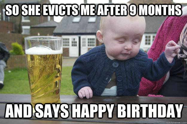 so she evicts me after 9 months and says happy birthday - so she evicts me after 9 months and says happy birthday  drunk baby