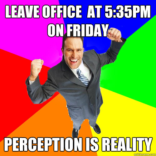leave office  at 5:35pm on friday Perception is reality