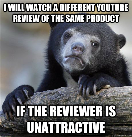 I will watch a different youtube review of the same product if the reviewer is unattractive - I will watch a different youtube review of the same product if the reviewer is unattractive  Confession Bear
