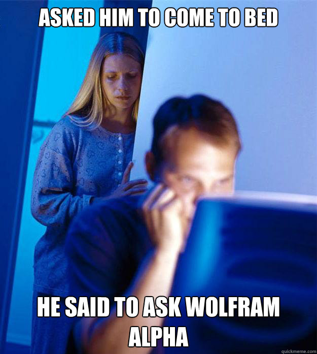 Asked him to come to bed He said to ask Wolfram aLPHA - Asked him to come to bed He said to ask Wolfram aLPHA  Redditors Wife