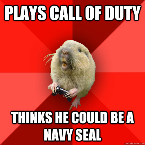 Plays call of duty Thinks he could be a navy seal