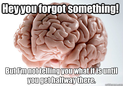 Hey you forgot something! But I'm not telling you what it is until  you get halfway there.  - Hey you forgot something! But I'm not telling you what it is until  you get halfway there.   Scumbag Brain