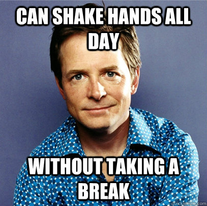 Can shake hands all day without taking a break - Can shake hands all day without taking a break  Awesome Michael J Fox