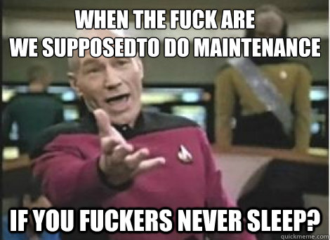 when the fuck are  we supposedto do maintenance if you fuckers never sleep? - when the fuck are  we supposedto do maintenance if you fuckers never sleep?  Misc