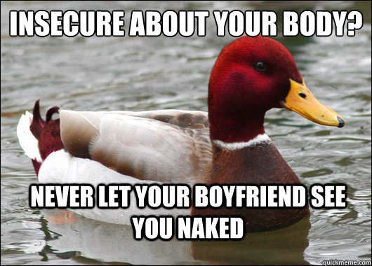insecure about your body?  never let your boyfriend see you naked - insecure about your body?  never let your boyfriend see you naked  Malicious Advice Mallard