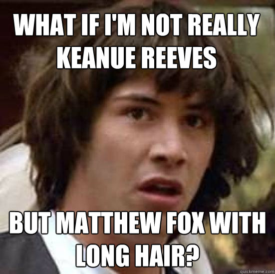 What if I'm not really Keanue reeves but Matthew Fox with long hair? - What if I'm not really Keanue reeves but Matthew Fox with long hair?  conspiracy keanu