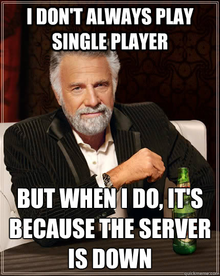 I don't always play single player but when I do, it's because the server is down - I don't always play single player but when I do, it's because the server is down  The Most Interesting Man In The World