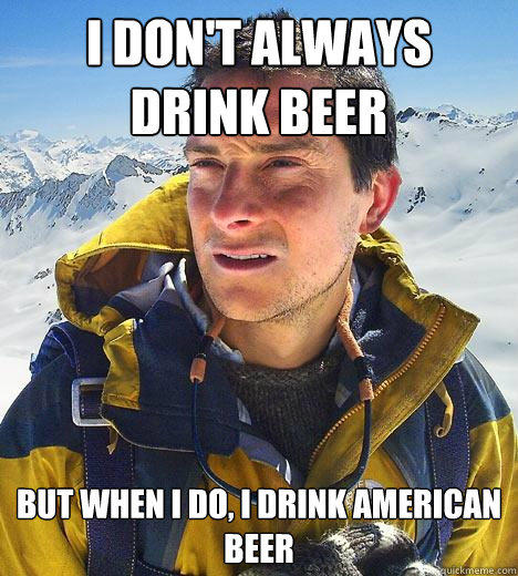 I don't always drink beer but when I do, I drink american beer - I don't always drink beer but when I do, I drink american beer  Bear Grylls