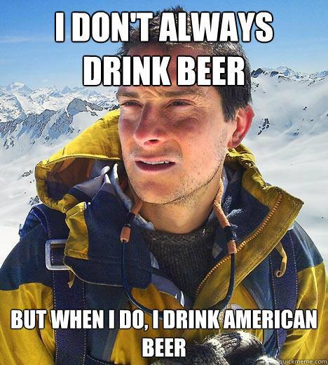 I don't always drink beer but when I do, I drink american beer - I don't always drink beer but when I do, I drink american beer  Bear Grylls
