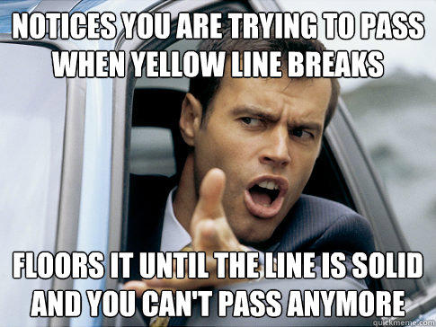 Notices you are trying to pass when yellow line breaks Floors it until the line is solid and you can't pass anymore - Notices you are trying to pass when yellow line breaks Floors it until the line is solid and you can't pass anymore  Asshole driver